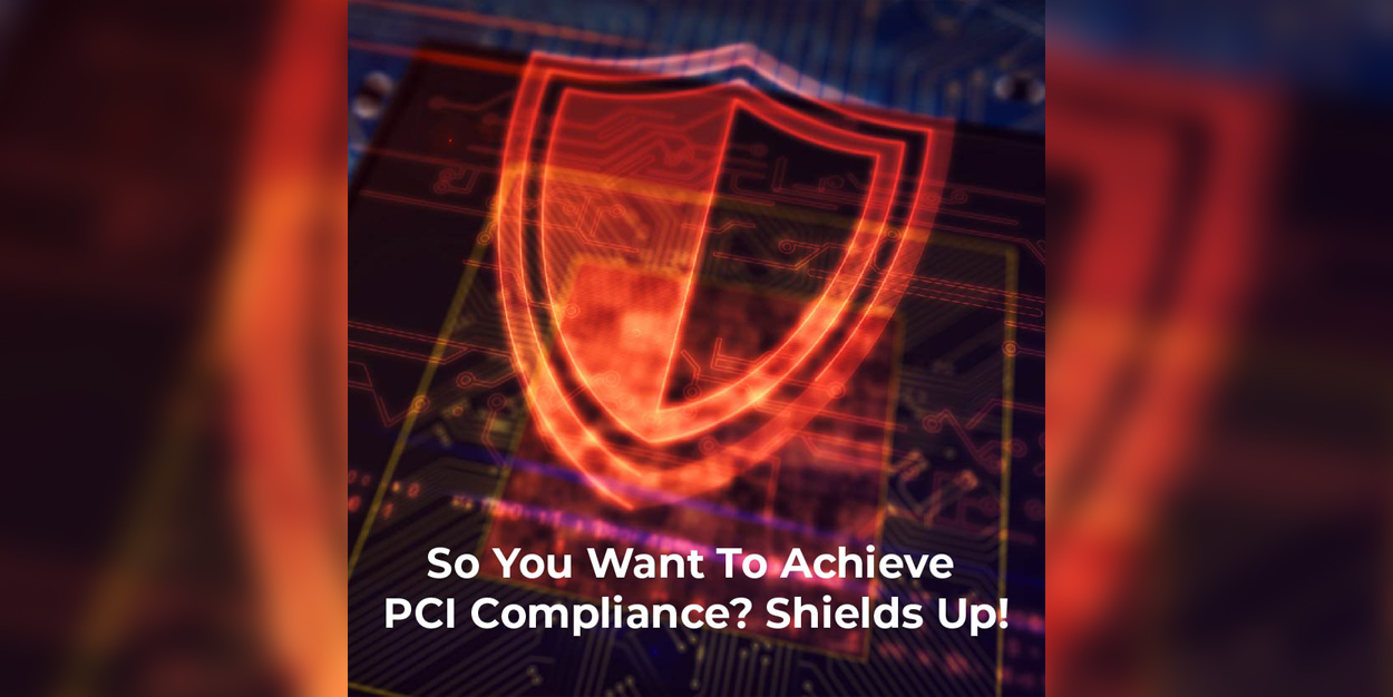 So You Want To Achieve PCI Compliance? Shields Up!